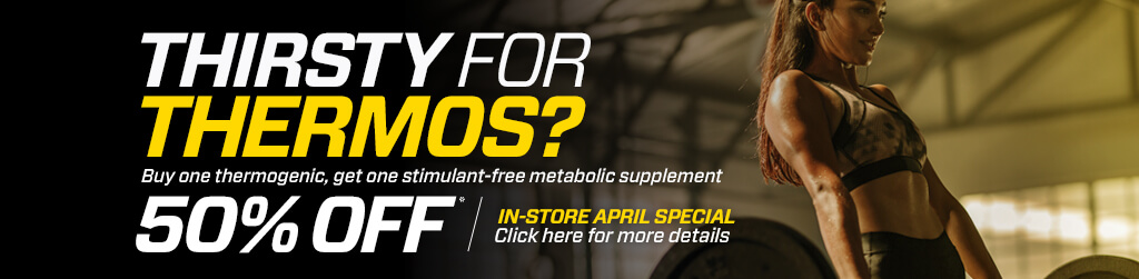 In-store April Special - Thirsty For Thermos? Buy one thermogenic, get one stimulant-free metabolic supplement for 50% off. - Click here for more details